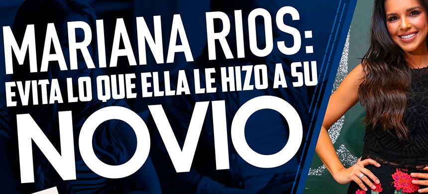 Mariana Rios: Evita lo que ella le hizo a su novio