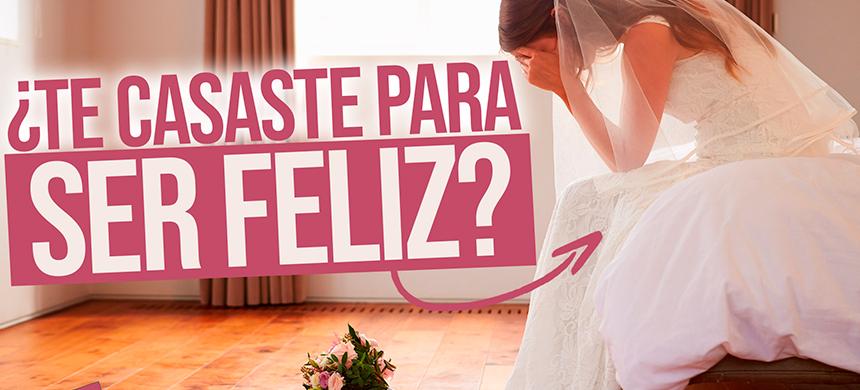 Te casaste para ser feliz, pero ¿eres infeliz?